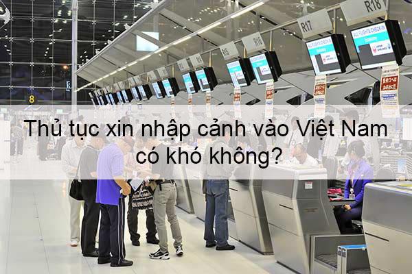 thu-tuc-xin-visa-Viet-Nam-co-kho